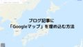 ブログ記事に「Googleマップ」を埋め込む方法!!